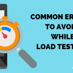 The Need Of Load Testing and The Common Errors to Avoid while Load Testing